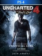 Uncharted 4 a Thiefs End Game PS4 Unofficial Game Guide ebook by Josh Abbott