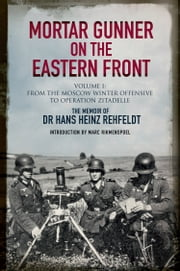 Mortar Gunner on the Eastern Front: The Memoir of Dr Hans Rehfeldt. Volume 1 - From the Moscow Winter Offensive to Operation Zitadelle ebook by Hans Heinz Rehfeldt