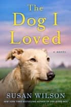 The Dog I Loved - A Novel ebook by Susan Wilson