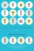 Rules for Saying Goodbye - A Novel ebook by Katherine Taylor
