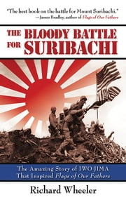 The Bloody Battle of Suribachi - The Amazing Story of Iwo Jima That Inspired Flags of Our Fathers ebook by Richard Wheeler, Robert Lorenz