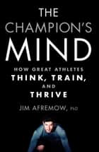 The Champion's Mind - How Great Athletes Think, Train, and Thrive ebook by Jim Afremow, Jim Craig