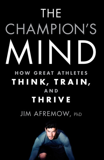 The Champion's Mind - How Great Athletes Think, Train, and Thrive ebook by Jim Afremow