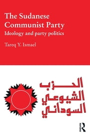 The Sudanese Communist Party - Ideology and Party Politics ebook by Tareq Y. Ismael