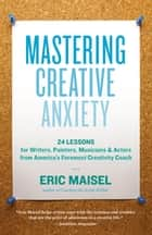 Mastering Creative Anxiety - 24 Lessons for Writers, Painters, Musicians & Actors from America's Foremost Creativity Coach ebook by Eric Maisel