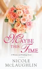 Maybe This Time - A Whiskey and Weddings Novel ebook by Nicole McLaughlin