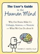 The User's Guide to the Human Mind ebook by Shawn T. Smith, PsyD