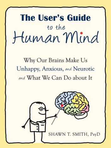 The User's Guide to the Human Mind - Why Our Brains Make Us Unhappy, Anxious, and Neurotic and What We Can Do about It ebook by Shawn T. Smith, PsyD