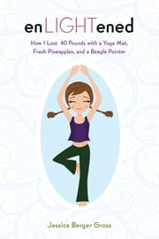 enLIGHTened - How I Lost 40 Pounds with a Yoga Mat, Fresh Pineapples, and a Beagle Pointer ebook by Jessica Berger Gross