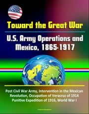 Toward the Great War: U.S. Army Operations and Mexico, 1865-1917 - Post Civil War Army, Intervention in the Mexican Revolution, Occupation of Veracruz of 1914, Punitive Expedition of 1916, World War I ebook by Progressive Management