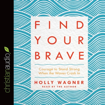 Find Your Brave - Courage to Stand Strong When the Waves Crash In audiobook by Holly Wagner