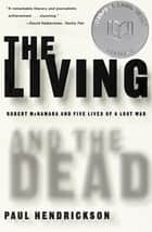 The Living and the Dead - Robert McNamara and Five Lives of a Lost War ebook by Paul Hendrickson