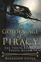 The Golden Age of Piracy - The Truth Behind Pirate Myths ebook by Benerson Little