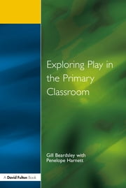 Exploring Play in the Primary Classroom ebook by Gill Beardsley,Penelope Harnett