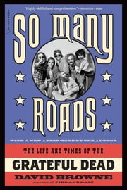 So Many Roads - The Life and Times of the Grateful Dead ebook by David Browne