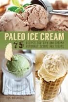 Paleo Ice Cream - 75 Recipes for Rich and Creamy Homemade Scoops and Treats ebook by Ben Hirshberg