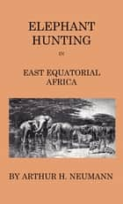 Elephant-Hunting In East Equatorial Africa - Being An Account Of Three Years' Ivory-Hunting Under Mount Kenia And Amoung The Ndorobo Savages Of The Lorogo Mountains, Including A Trip To The North End Of Lake Rudolph ebook by Arthur Neumann