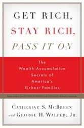 Get Rich, Stay Rich, Pass It On - The Wealth-Accumulation Secrets of America's Richest Families ebook by Catherine S. McBreen,George H. Walper, Jr.