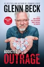 Addicted to Outrage - How Thinking Like a Recovering Addict Can Heal the Country ebook by Glenn Beck