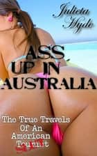 Ass Up In Australia (The True Travels Of An American Slut) ebook by Julieta Hyde