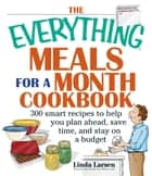 The Everything Meals For A Month Cookbook - Smart Recipes To Help You Plan Ahead, Save Time, And Stay On Budget ebook by Linda Larsen