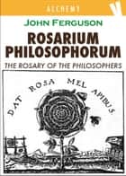 Rosarium Philosophorum - The Rosary of the Philosopher ebook by John Ferguson