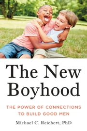 The New Boyhood - The Power of Connections to Build Good Men ebook by Michael C. Reichert