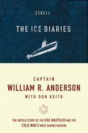 The Ice Diaries - The True Story of One of Mankind's Greatest Adventures ebook by Captain William R. Anderson,Don Keith