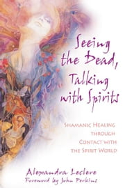 Seeing the Dead, Talking with Spirits - Shamanic Healing through Contact with the Spirit World ebook by Alexandra Leclere,John Perkins
