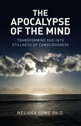 The Apocalypse of the Mind - Transforming Ego into Stillness of Consciousness ebook by Melissa Lowe