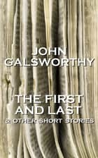 John Galsworthy - The First And Last & Other Short Stories ebook by