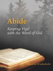 Abide - Keeping Vigil with the Word of God ebook by Macrina Wiederkehr OSB