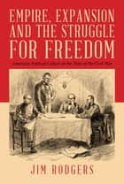Empire, Expansion and the Struggle for Freedom - American Political Culture at the Time of the Civil War ebook by Jim Rodgers