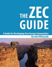 A Guide for Developing Zero Energy Communities - The ZEC Guide ebook by John Whitcomb