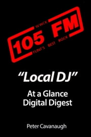 """Local DJ: At A Glance"" -- A Digital Digest ebook by Peter Cavanaugh"