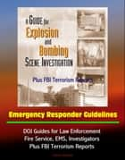Guide for Explosion and Bombing Scene Investigation, Emergency Responder Guidelines: DOJ Guides for Law Enforcement, Fire Service, EMS, Investigators, Plus FBI Terrorism Reports ebook by Progressive Management