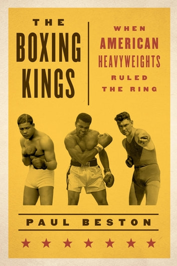 The Boxing Kings - When American Heavyweights Ruled the Ring eBook by Paul Beston