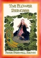 THE FLOWER PRINCESS - Four Short Fantasy Stories for Children ebook by Abbie Farwell Brown