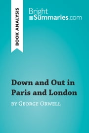 Down and Out in Paris and London by George Orwell (Book Analysis) - Detailed Summary, Analysis and Reading Guide eBook by Bright Summaries