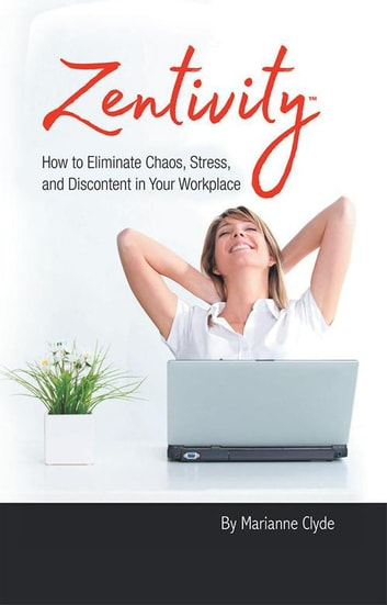 Zentivity - How to Eliminate Chaos, Stress, and Discontent in Your Workplace. ebook by Marianne Clyde
