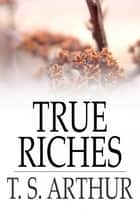 True Riches - Or, Wealth Without Wings ebook by T. S. Arthur
