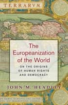 The Europeanization of the World - On the Origins of Human Rights and Democracy ebook by John M. Headley