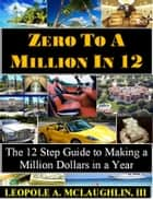 Zero to a Million in 12: The 12 Step Guide to Becoming a Millionaire in a Year ebook by Leopole Astonelli McLaughlin III