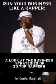 Run Your Business Like a Rapper - A Look at the Business Strategies of 20 Top Rappers ebook by Curtis Marshall
