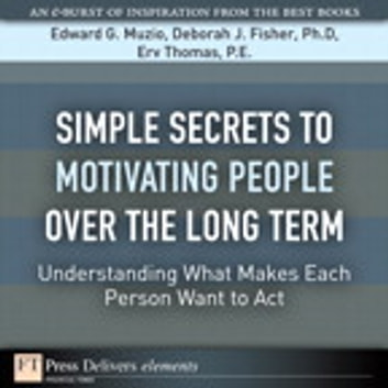 Simple Secrets to Motivating People Over the Long Term - Understanding What Makes Each Person Want to Act ebook by Edward G. Muzio,Deborah J. Fisher PhD,Erv Thomas PE
