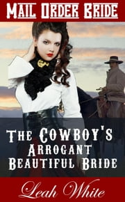 The Cowboy's Arrogant Beautiful Bride (Mail Order Bride) - Western Brides of Virginia, #3 ebook by Leah White