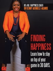 Finding Happiness - Learn How to Stay on Top of Your Game in 30 Days ebook by Dr Kenny Akindele-Akande