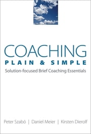Coaching Plain & Simple: Solution-focused Brief Coaching Essentials ekitaplar by Kirsten Dierolf, Daniel Meier, Peter Szabó