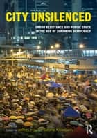 City Unsilenced - Urban Resistance and Public Space in the Age of Shrinking Democracy ebook by Jeffrey Hou, Sabine Knierbein