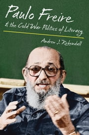 Paulo Freire and the Cold War Politics of Literacy ebook by Andrew J. Kirkendall